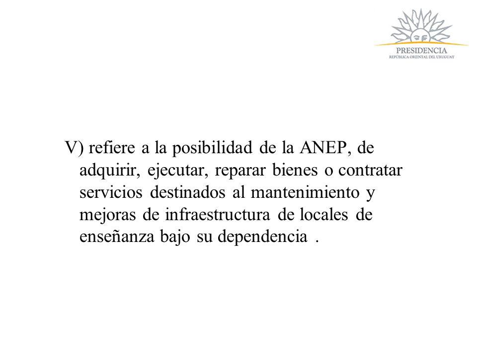 V) refiere a la posibilidad de la ANEP, de adquirir, ejecutar, reparar bienes o contratar servicios destinados al mantenimiento y mejoras de infraestructura de locales de enseñanza bajo su dependencia.