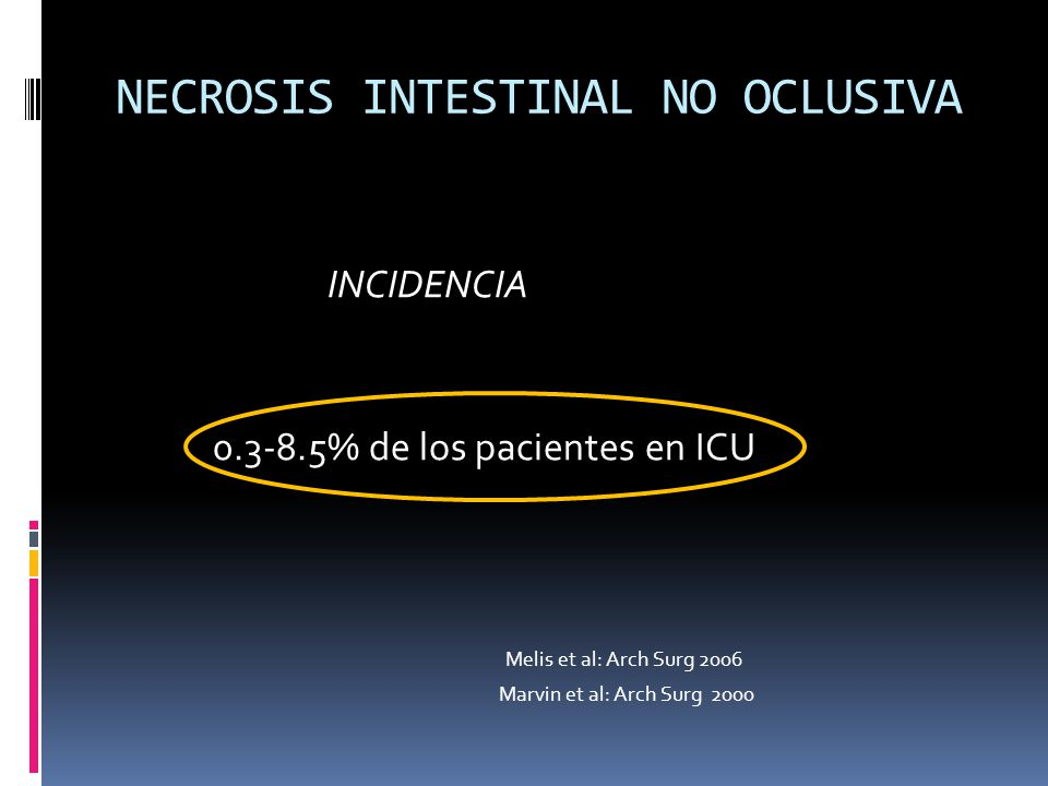 NECROSIS INTESTINAL NO OCLUSIVA INCIDENCIA 0.3-8.5% de los pacientes en ICU Melis et al: Arch Surg 2006 Marvin et al: Arch Surg 2000