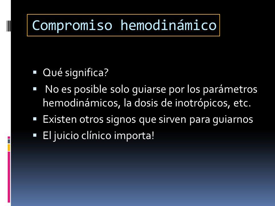 Compromiso hemodinámico Qué significa? No es posible solo guiarse por los parámetros hemodinámicos, la dosis de inotrópicos, etc. Existen otros signos