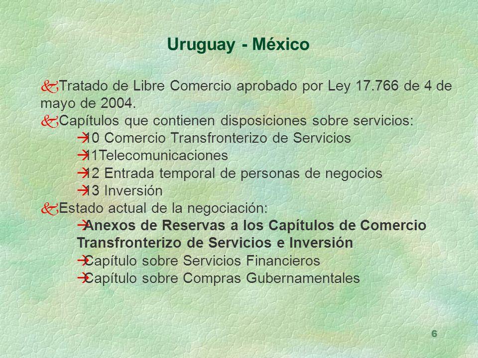 6 Uruguay - México kTratado de Libre Comercio aprobado por Ley 17.766 de 4 de mayo de 2004. kCapítulos que contienen disposiciones sobre servicios: à1