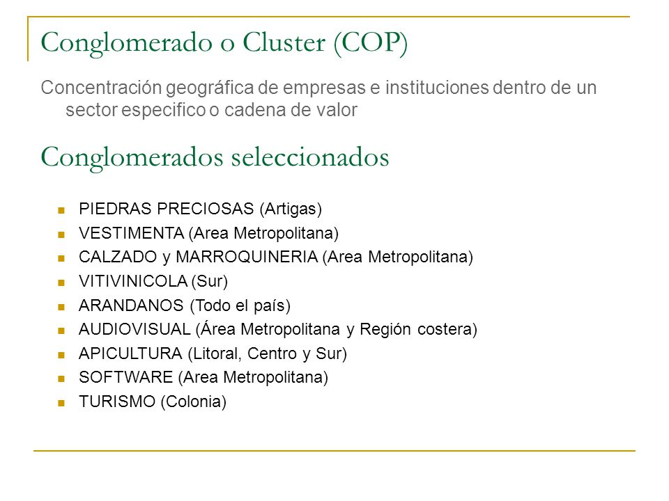 Conglomerado o Cluster (COP) Concentración geográfica de empresas e instituciones dentro de un sector especifico o cadena de valor Conglomerados selec