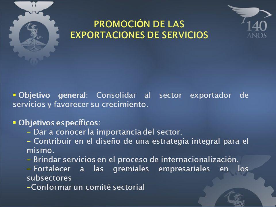 PROMOCI Ó N DE LAS EXPORTACIONES DE SERVICIOS Objetivo general: Consolidar al sector exportador de servicios y favorecer su crecimiento. Objetivos esp