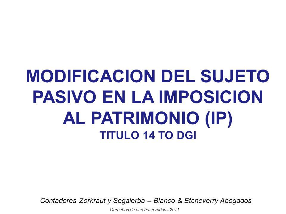 Contadores Zorkraut y Segalerba – Blanco & Etcheverry Abogados Derechos de uso reservados - 2011 MODIFICACION DEL SUJETO PASIVO EN LA IMPOSICION AL PATRIMONIO (IP) TITULO 14 TO DGI