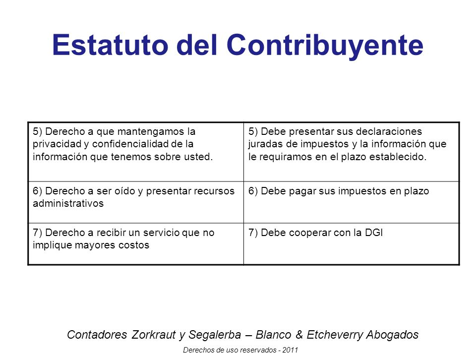 Contadores Zorkraut y Segalerba – Blanco & Etcheverry Abogados Derechos de uso reservados - 2011 Estatuto del Contribuyente 5) Derecho a que mantengamos la privacidad y confidencialidad de la información que tenemos sobre usted.