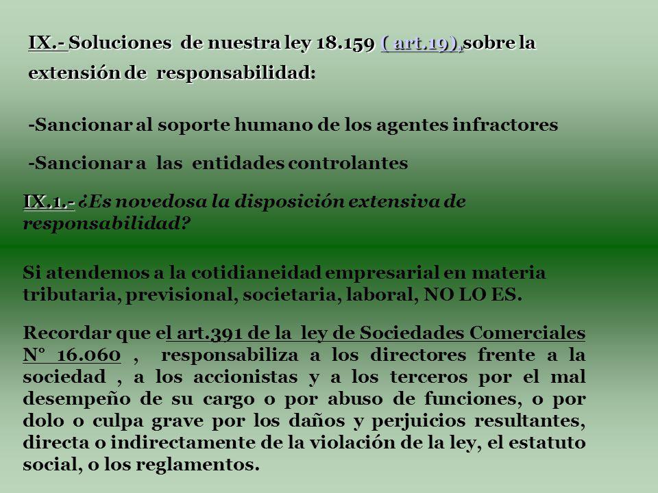 IX.- Soluciones de nuestra ley 18.159 ( art.19),sobre la extensión de responsabilidad IX.- Soluciones de nuestra ley 18.159 ( art.19),sobre la extensión de responsabilidad:( art.19),( art.19), -Sancionar al soporte humano de los agentes infractores -Sancionar a las entidades controlantes IX.1.- IX.1.- ¿Es novedosa la disposición extensiva de responsabilidad.