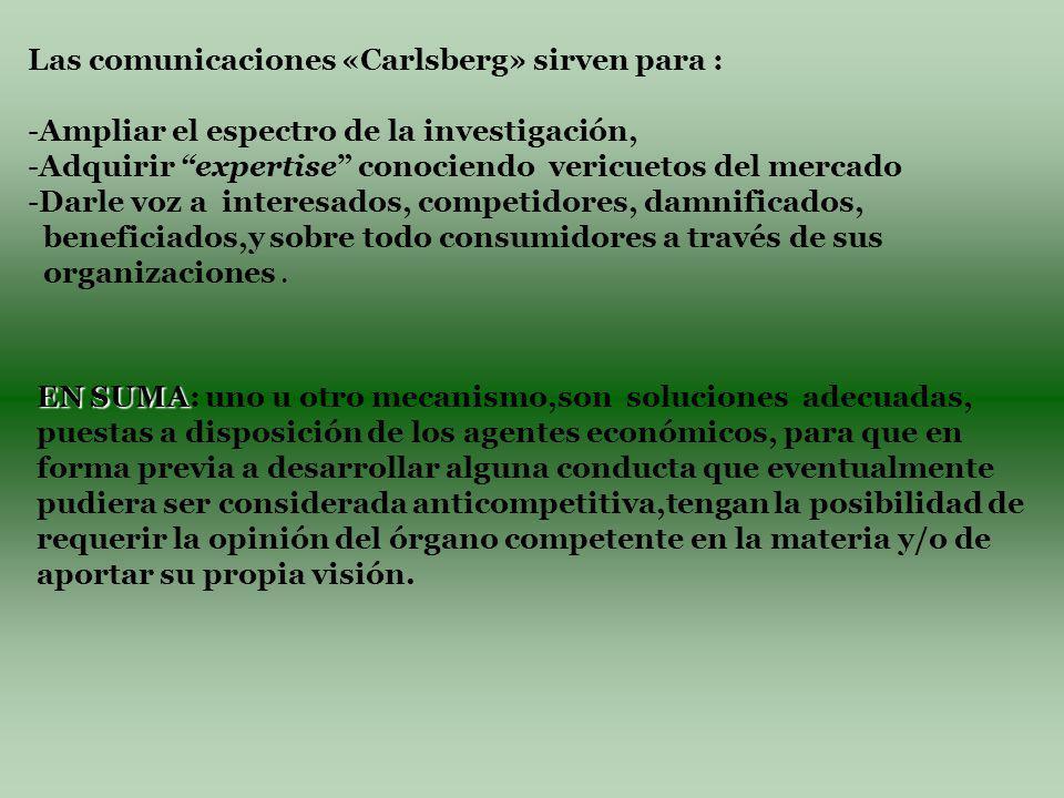 Las comunicaciones «Carlsberg» sirven para : - -Ampliar el espectro de la investigación, - -Adquirir expertise conociendo vericuetos del mercado - -Darle voz a interesados, competidores, damnificados, beneficiados,y sobre todo consumidores a través de sus organizaciones.