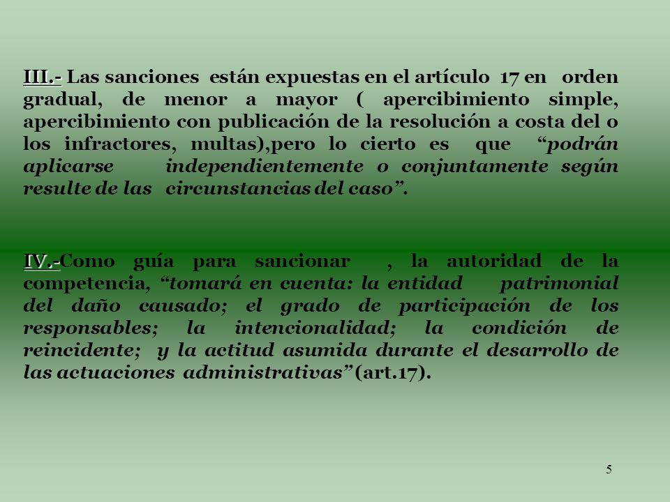5 III.- III.- Las sanciones están expuestas en el artículo 17 en orden gradual, de menor a mayor ( apercibimiento simple, apercibimiento con publicación de la resolución a costa del o los infractores, multas),pero lo cierto es que podrán aplicarse independientemente o conjuntamente según resulte de las circunstancias del caso.