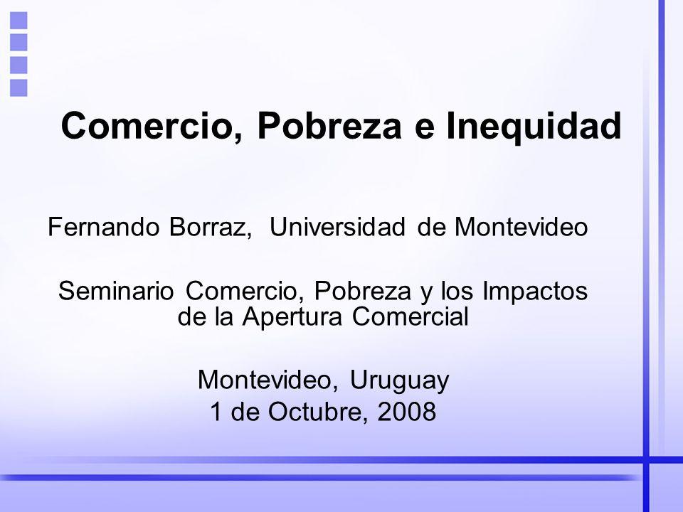 Comercio, Pobreza e Inequidad Fernando Borraz, Universidad de Montevideo Seminario Comercio, Pobreza y los Impactos de la Apertura Comercial Montevideo, Uruguay 1 de Octubre, 2008