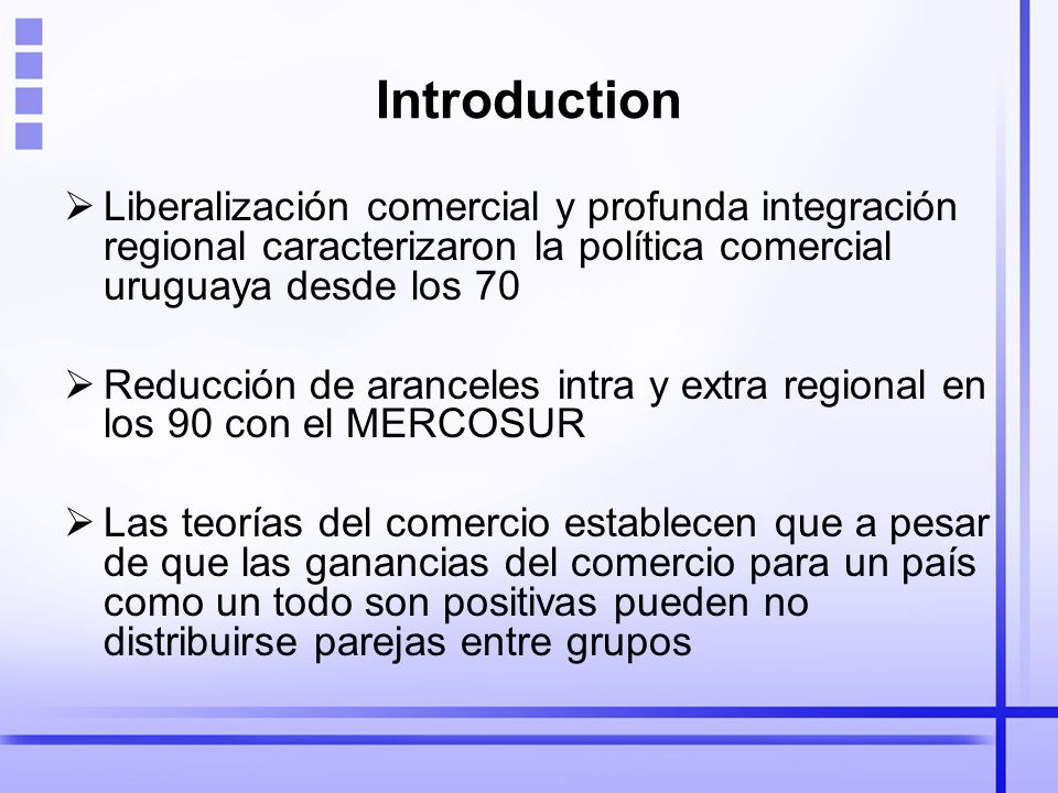 Introduction Liberalización comercial y profunda integración regional caracterizaron la política comercial uruguaya desde los 70 Reducción de aranceles intra y extra regional en los 90 con el MERCOSUR Las teorías del comercio establecen que a pesar de que las ganancias del comercio para un país como un todo son positivas pueden no distribuirse parejas entre grupos