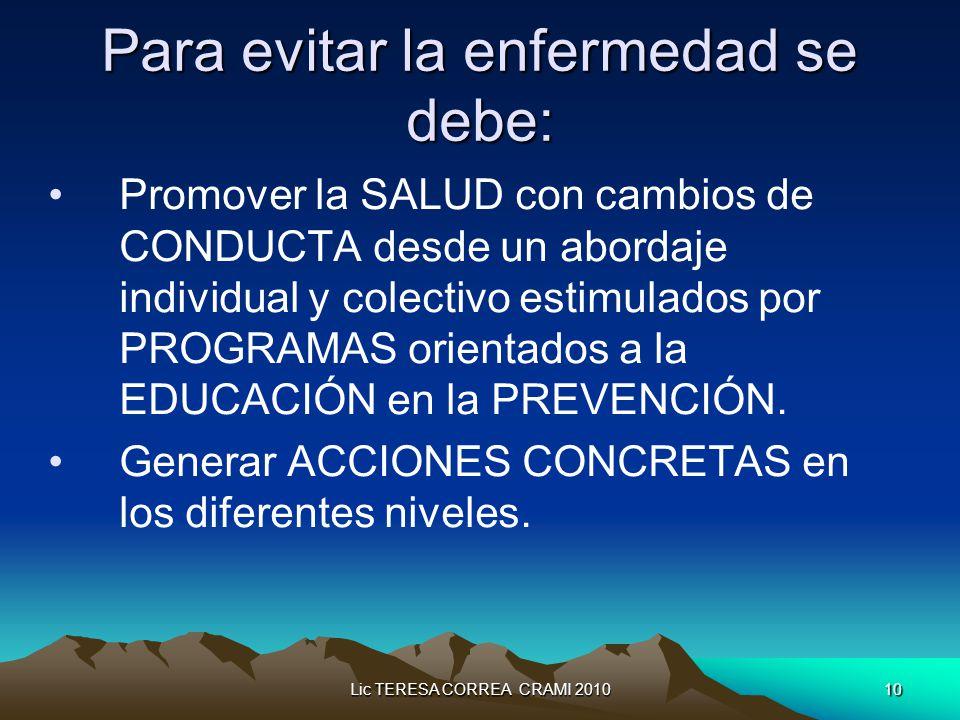 Lic TERESA CORREA CRAMI 201010 Para evitar la enfermedad se debe: Promover la SALUD con cambios de CONDUCTA desde un abordaje individual y colectivo estimulados por PROGRAMAS orientados a la EDUCACIÓN en la PREVENCIÓN.