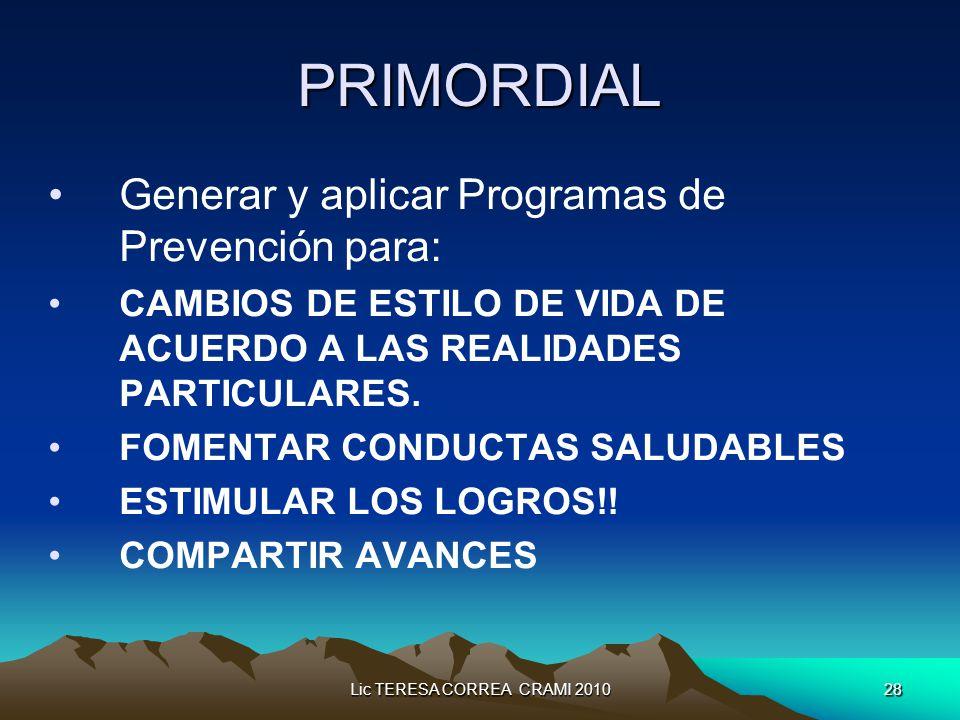 Lic TERESA CORREA CRAMI 201028 PRIMORDIAL Generar y aplicar Programas de Prevención para: CAMBIOS DE ESTILO DE VIDA DE ACUERDO A LAS REALIDADES PARTICULARES.