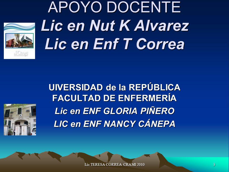 3Lic TERESA CORREA CRAMI 2010 APOYO DOCENTE Lic en Nut K Alvarez Lic en Enf T Correa UIVERSIDAD de la REPÚBLICA FACULTAD DE ENFERMERÍA Lic en ENF GLORIA PIÑERO LIC en ENF NANCY CÁNEPA