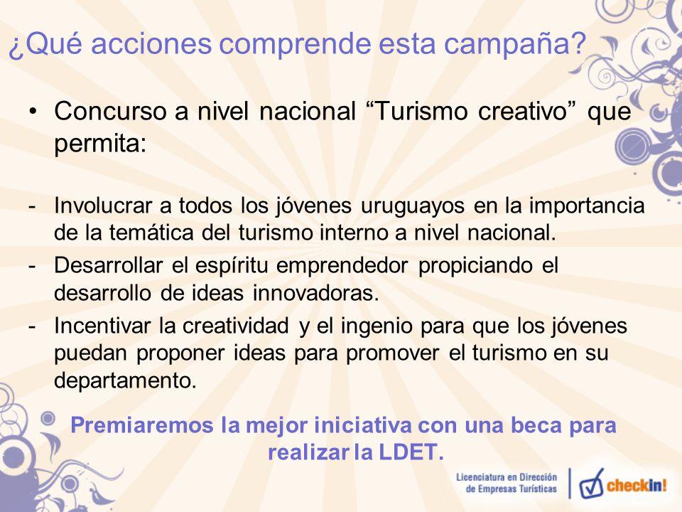 ¿Qué acciones comprende esta campaña? Concurso a nivel nacional Turismo creativo que permita: -Involucrar a todos los jóvenes uruguayos en la importan