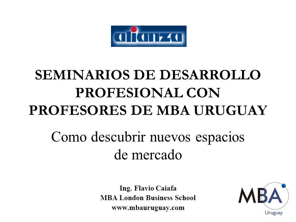 SEMINARIOS DE DESARROLLO PROFESIONAL CON PROFESORES DE MBA URUGUAY Como descubrir nuevos espacios de mercado Ing. Flavio Caiafa MBA London Business Sc