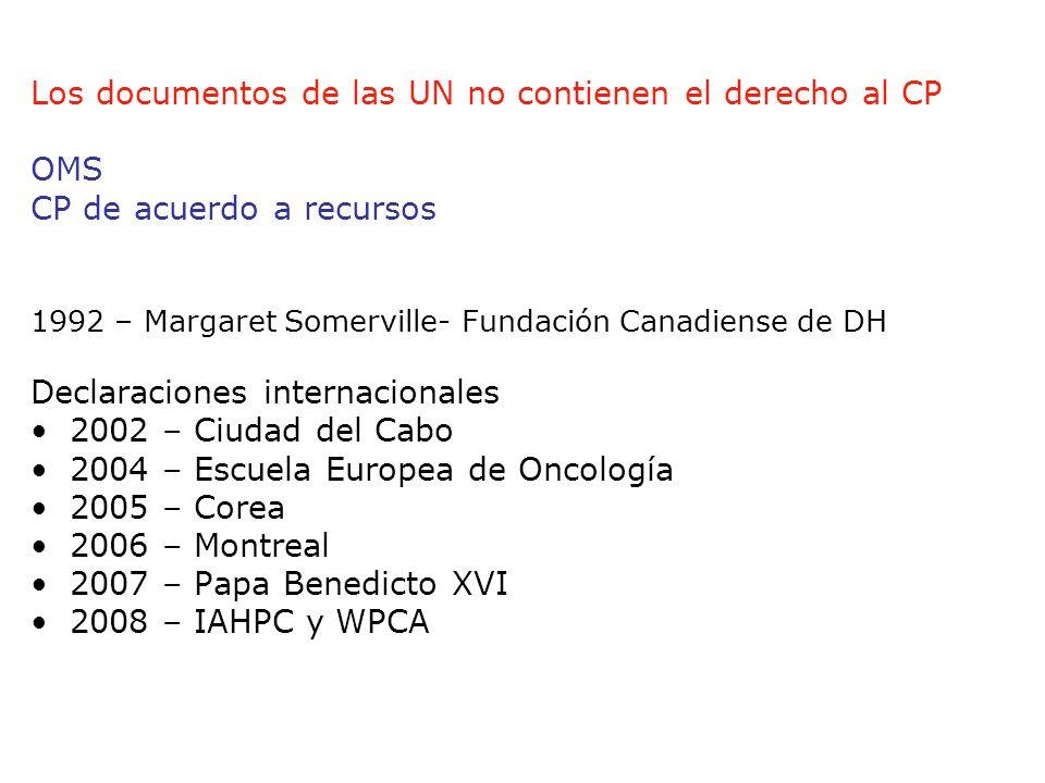 Los documentos de las UN no contienen el derecho al CP OMS CP de acuerdo a recursos 1992 – Margaret Somerville- Fundación Canadiense de DH Declaraciones internacionales 2002 – Ciudad del Cabo 2004 – Escuela Europea de Oncología 2005 – Corea 2006 – Montreal 2007 – Papa Benedicto XVI 2008 – IAHPC y WPCA