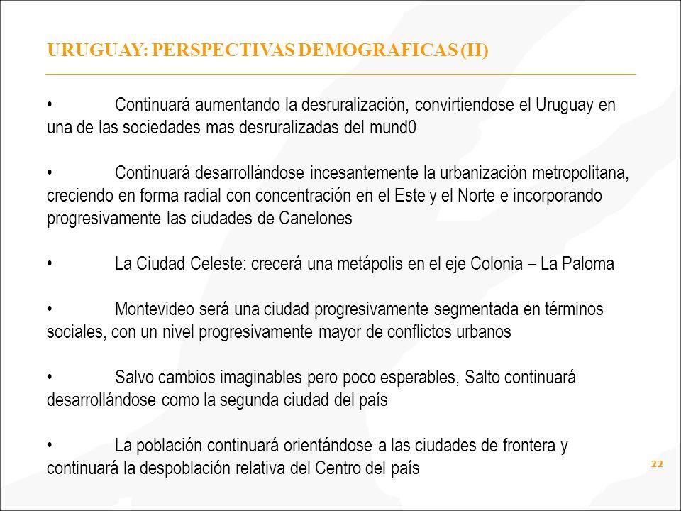 22 URUGUAY: PERSPECTIVAS DEMOGRAFICAS (II) Continuará aumentando la desruralización, convirtiendose el Uruguay en una de las sociedades mas desruralizadas del mund0 Continuará desarrollándose incesantemente la urbanización metropolitana, creciendo en forma radial con concentración en el Este y el Norte e incorporando progresivamente las ciudades de Canelones La Ciudad Celeste: crecerá una metápolis en el eje Colonia – La Paloma Montevideo será una ciudad progresivamente segmentada en términos sociales, con un nivel progresivamente mayor de conflictos urbanos Salvo cambios imaginables pero poco esperables, Salto continuará desarrollándose como la segunda ciudad del país La población continuará orientándose a las ciudades de frontera y continuará la despoblación relativa del Centro del país
