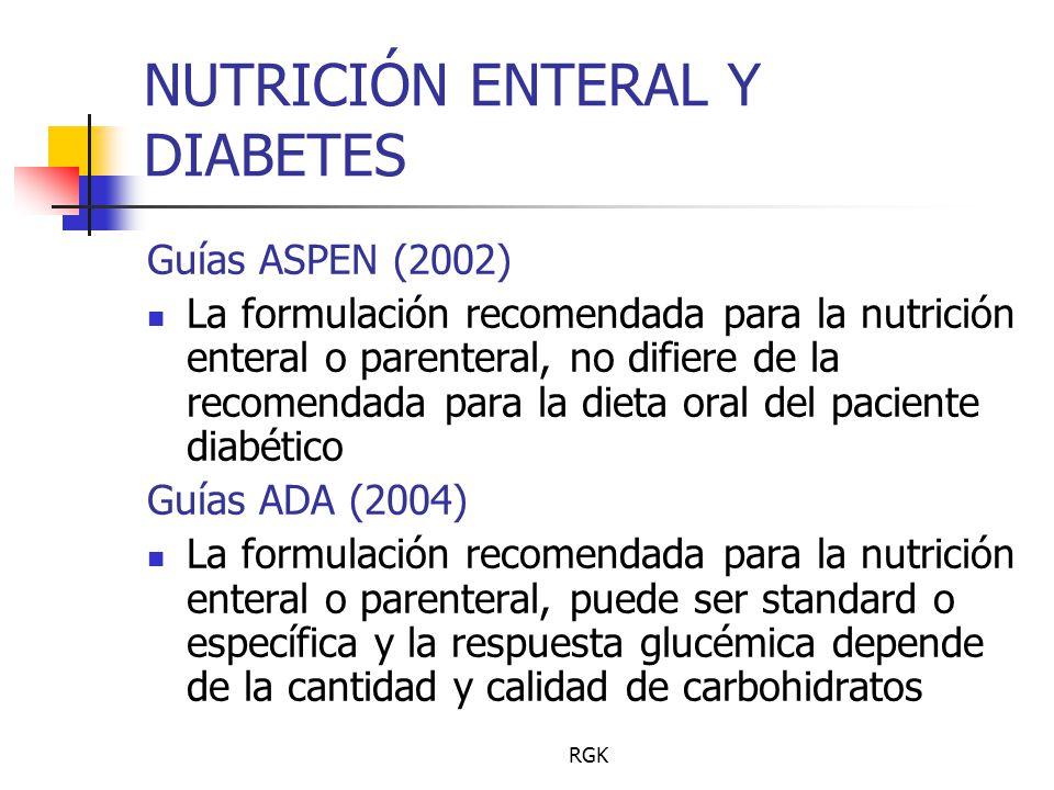 RGK NUTRICIÓN ENTERAL Y DIABETES Guías ASPEN (2002) La formulación recomendada para la nutrición enteral o parenteral, no difiere de la recomendada para la dieta oral del paciente diabético Guías ADA (2004) La formulación recomendada para la nutrición enteral o parenteral, puede ser standard o específica y la respuesta glucémica depende de la cantidad y calidad de carbohidratos