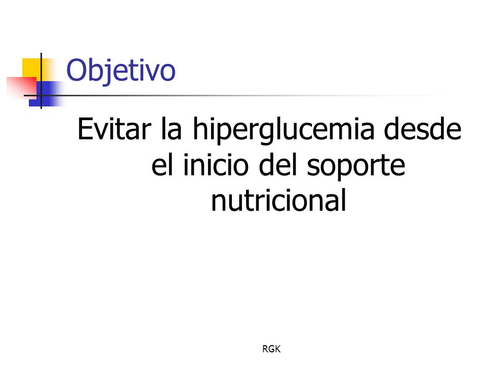 RGK Objetivo Evitar la hiperglucemia desde el inicio del soporte nutricional