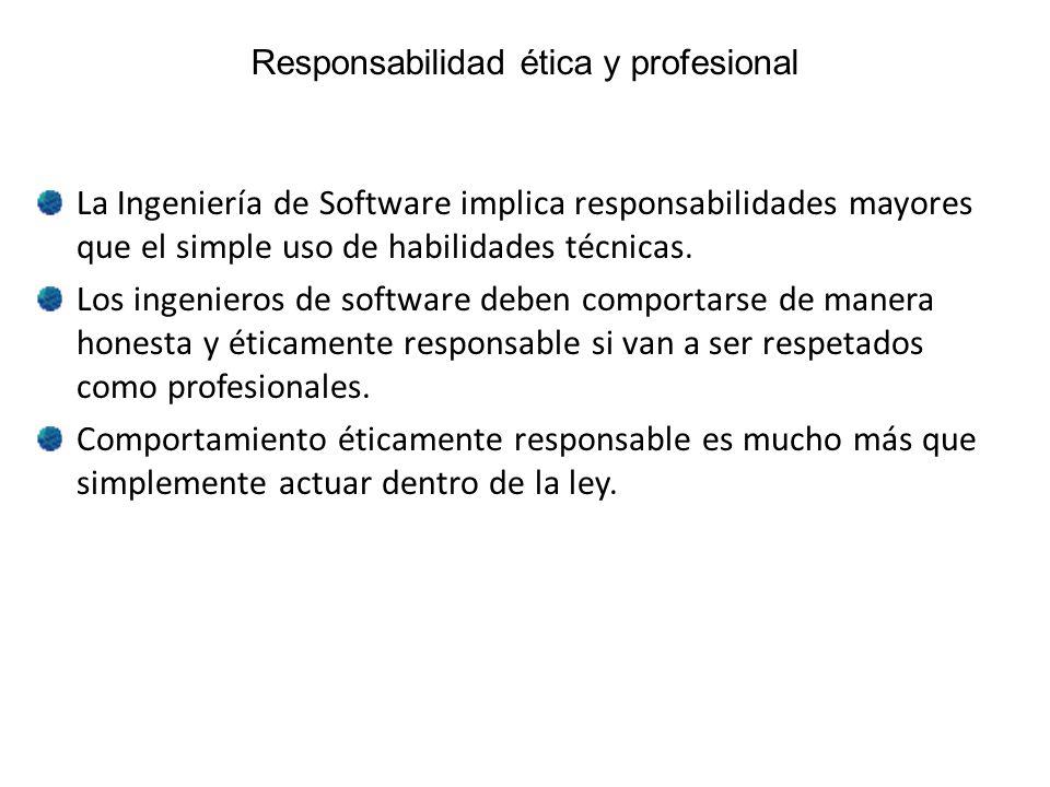 Responsabilidad ética y profesional La Ingeniería de Software implica responsabilidades mayores que el simple uso de habilidades técnicas. Los ingenie