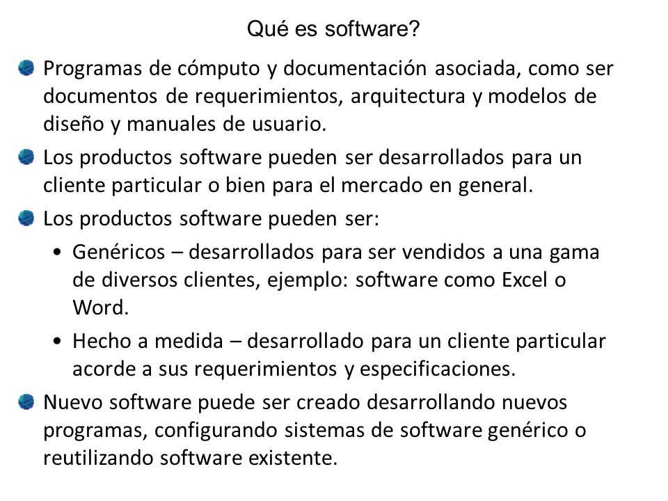 Qué es software? Programas de cómputo y documentación asociada, como ser documentos de requerimientos, arquitectura y modelos de diseño y manuales de