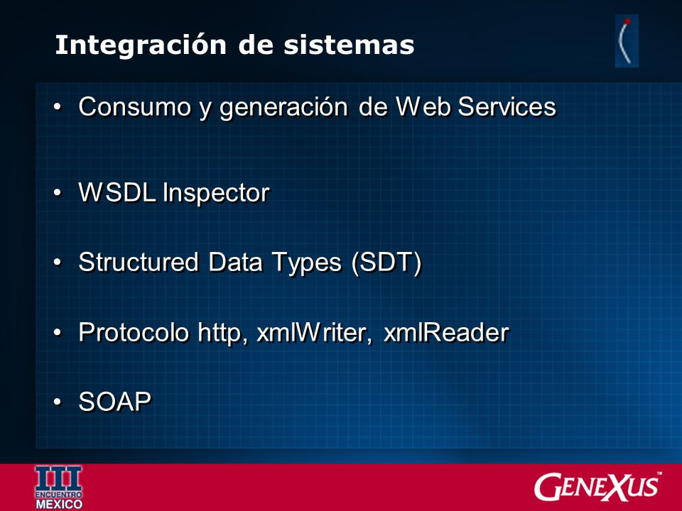 Integración de sistemas Consumo y generación de Web Services WSDL Inspector Structured Data Types (SDT) Protocolo http, xmlWriter, xmlReader SOAP Cons