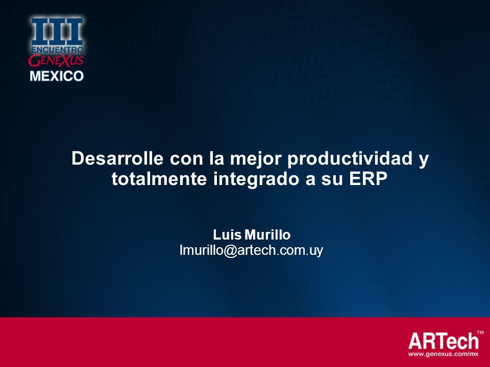 Luis Murillo lmurillo@artech.com.uy Desarrolle con la mejor productividad y totalmente integrado a su ERP