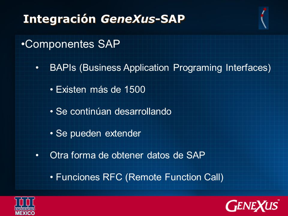 Integración GeneXus-SAP Componentes SAP BAPIs (Business Application Programing Interfaces) Existen más de 1500 Se continúan desarrollando Se pueden ex