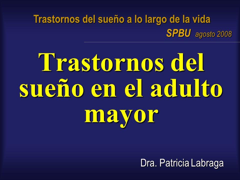 Trastornos del sueño en el adulto mayor Dra. Patricia Labraga Trastornos del sueño a lo largo de la vida SPBU agosto 2008