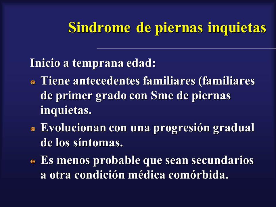 Sindrome de piernas inquietas Inicio a temprana edad: Tiene antecedentes familiares (familiares de primer grado con Sme de piernas inquietas. Tiene an