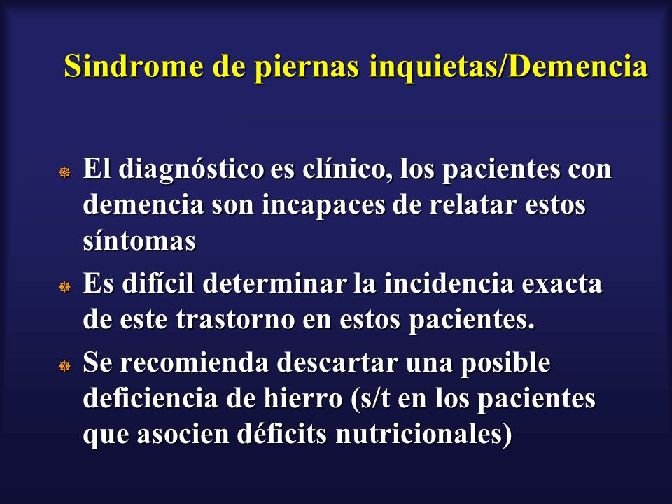 Sindrome de piernas inquietas/Demencia El diagnóstico es clínico, los pacientes con demencia son incapaces de relatar estos síntomas El diagnóstico es