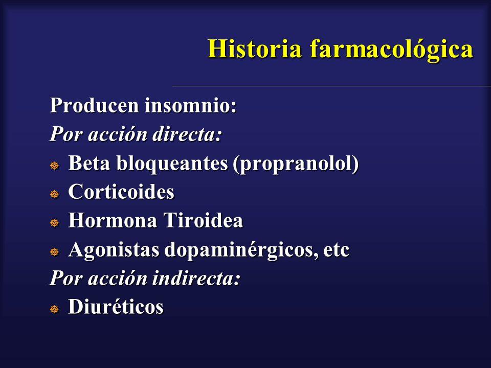 Historia farmacológica Producen insomnio: Por acción directa: Beta bloqueantes (propranolol) Beta bloqueantes (propranolol) Corticoides Corticoides Ho