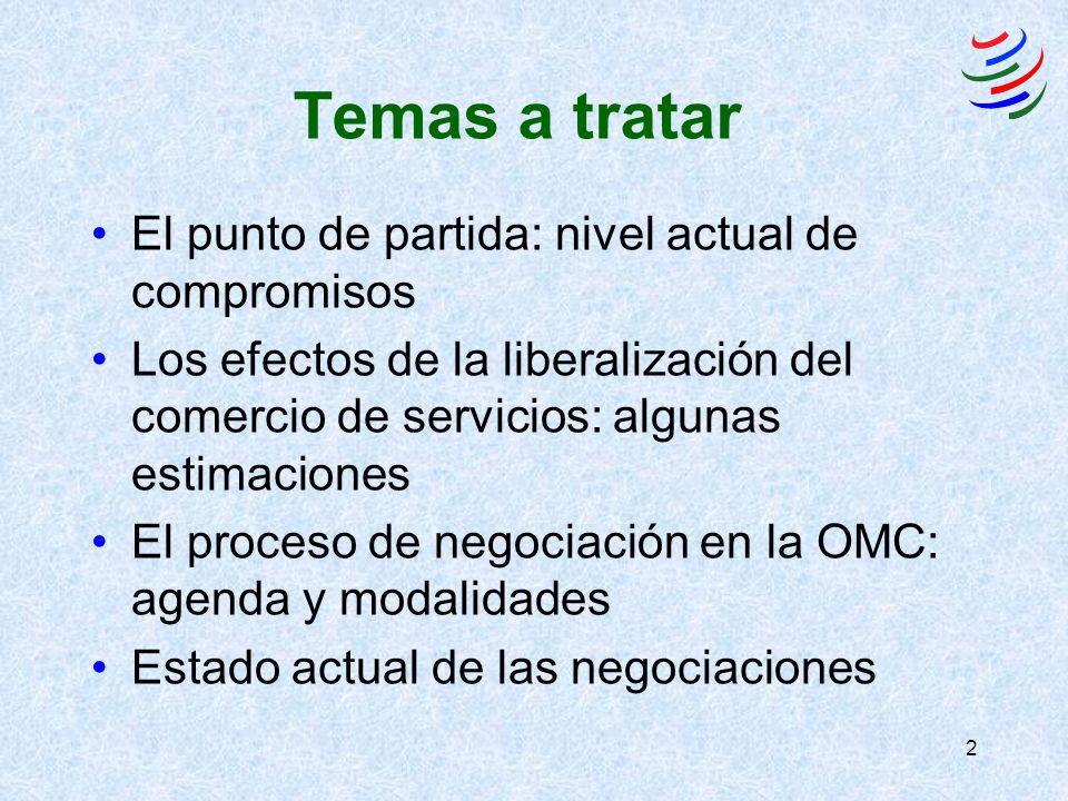 2 Temas a tratar El punto de partida: nivel actual de compromisos Los efectos de la liberalización del comercio de servicios: algunas estimaciones El proceso de negociación en la OMC: agenda y modalidades Estado actual de las negociaciones