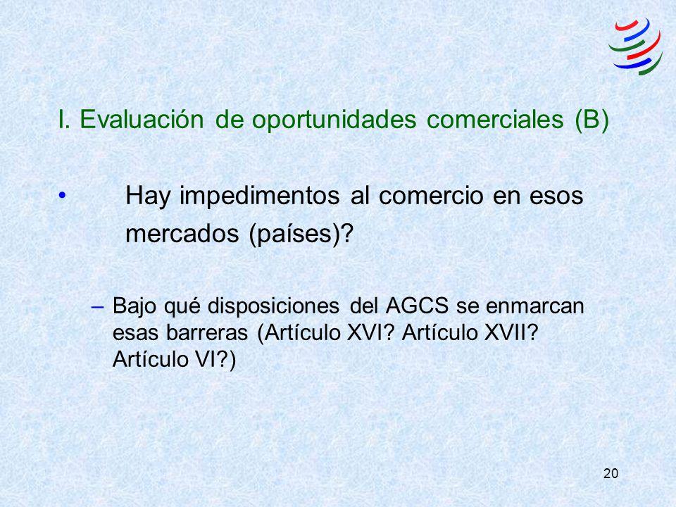 20 I. Evaluación de oportunidades comerciales (B) Hay impedimentos al comercio en esos mercados (países)? –Bajo qué disposiciones del AGCS se enmarcan
