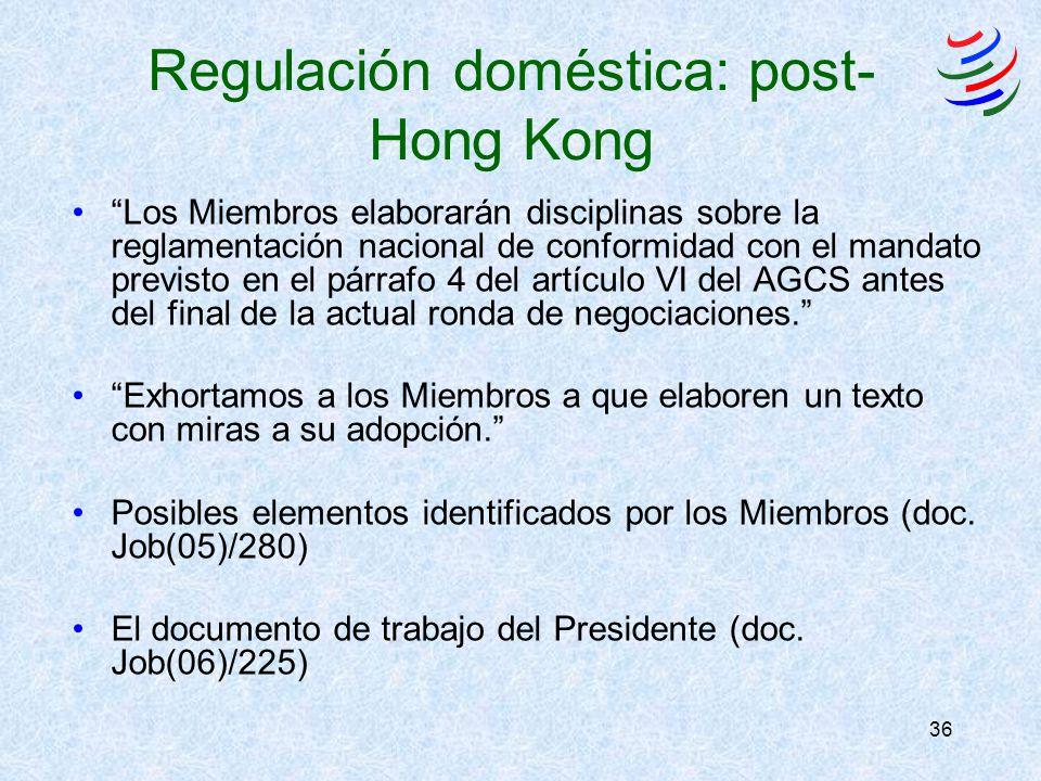 36 Regulación doméstica: post- Hong Kong Los Miembros elaborarán disciplinas sobre la reglamentación nacional de conformidad con el mandato previsto en el párrafo 4 del artículo VI del AGCS antes del final de la actual ronda de negociaciones.