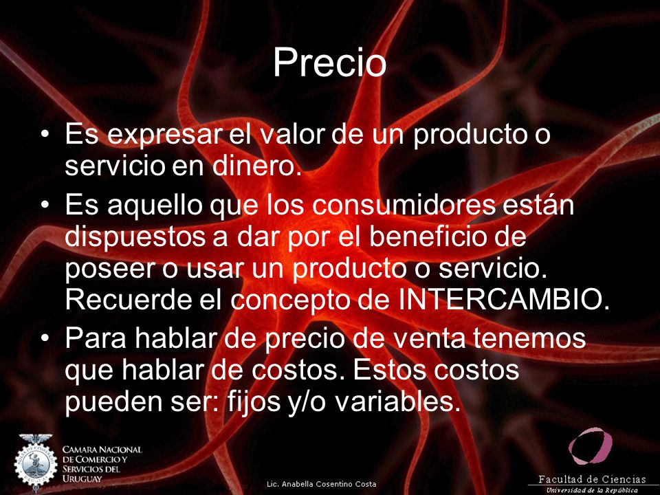 Precio Es expresar el valor de un producto o servicio en dinero. Es aquello que los consumidores están dispuestos a dar por el beneficio de poseer o u
