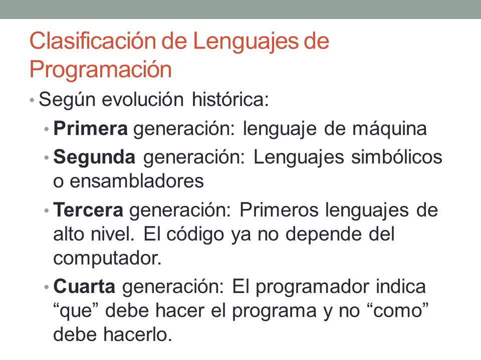Clasificación de Lenguajes de Programación Según evolución histórica: Primera generación: lenguaje de máquina Segunda generación: Lenguajes simbólicos o ensambladores Tercera generación: Primeros lenguajes de alto nivel.