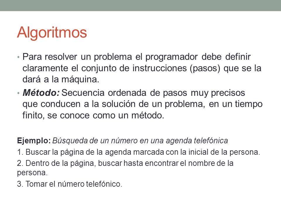 Algoritmos Para resolver un problema el programador debe definir claramente el conjunto de instrucciones (pasos) que se la dará a la máquina. Método: