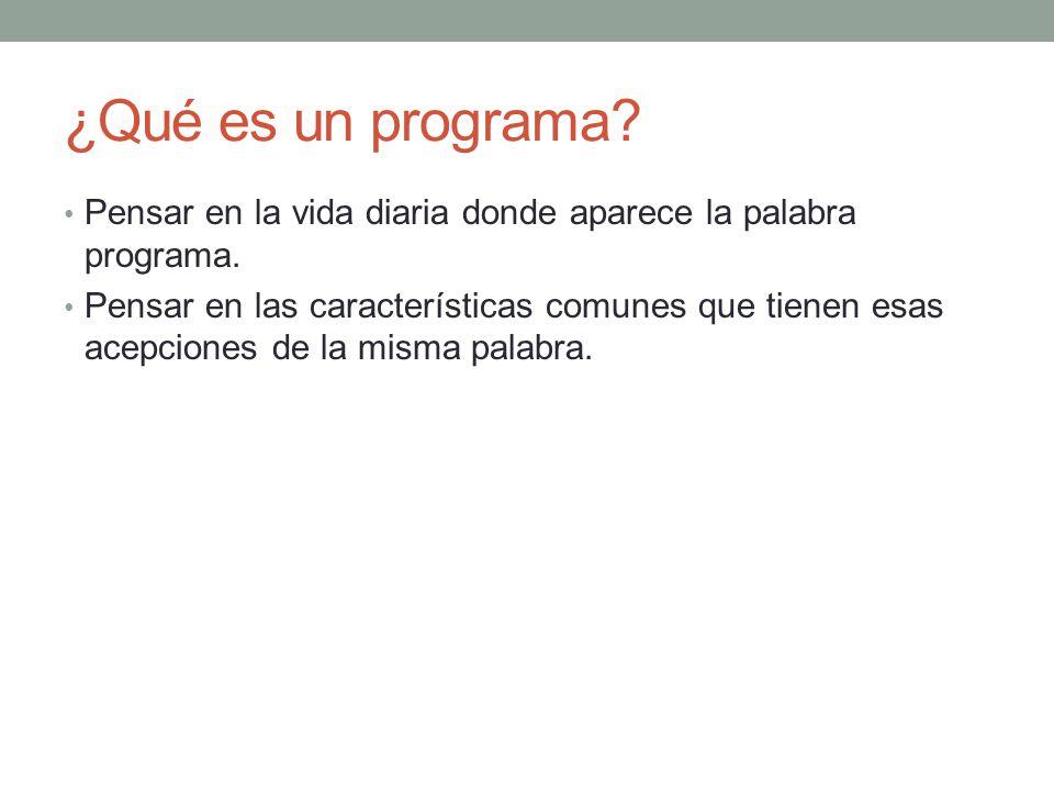 ¿Qué es un programa? Pensar en la vida diaria donde aparece la palabra programa. Pensar en las características comunes que tienen esas acepciones de l
