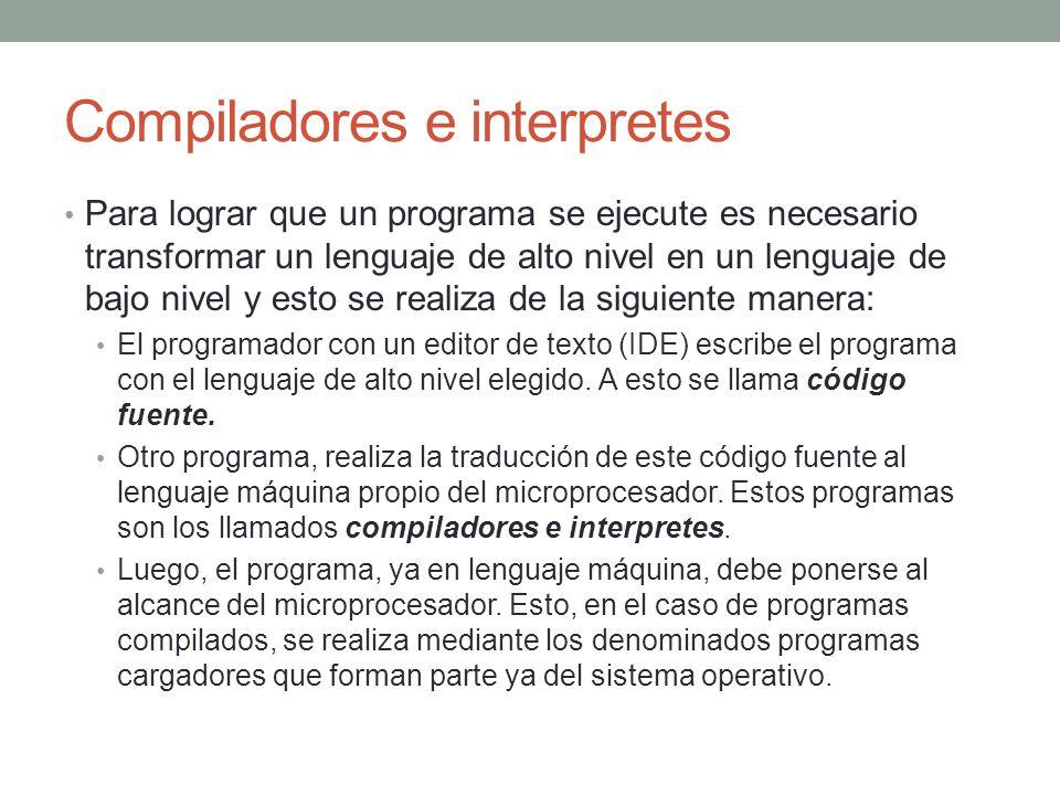 Compiladores e interpretes Para lograr que un programa se ejecute es necesario transformar un lenguaje de alto nivel en un lenguaje de bajo nivel y esto se realiza de la siguiente manera: El programador con un editor de texto (IDE) escribe el programa con el lenguaje de alto nivel elegido.