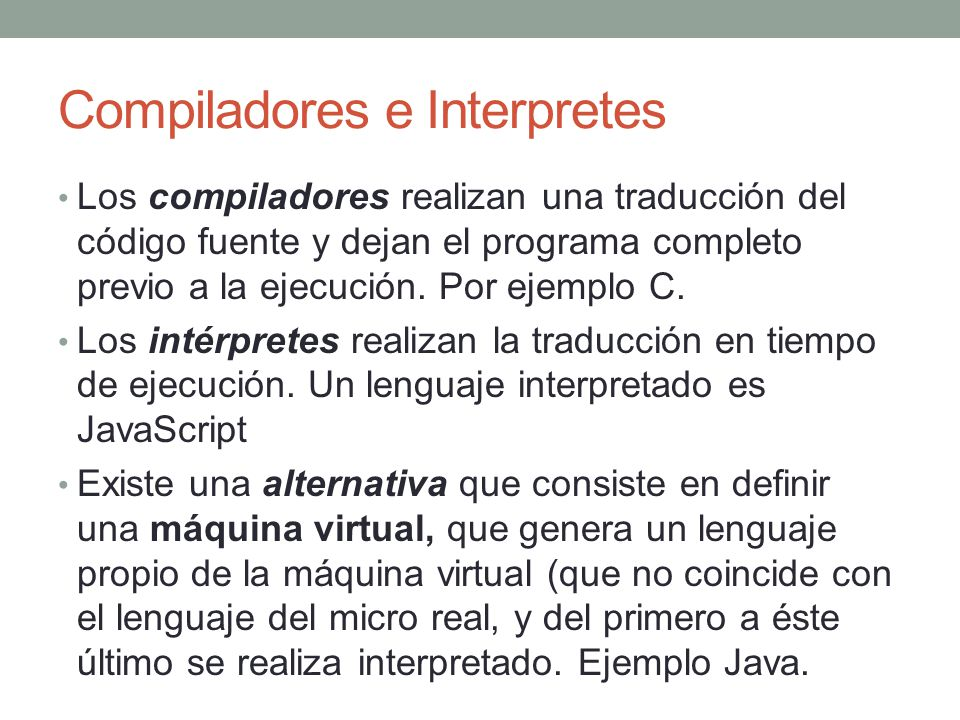 Compiladores e Interpretes Los compiladores realizan una traducción del código fuente y dejan el programa completo previo a la ejecución. Por ejemplo