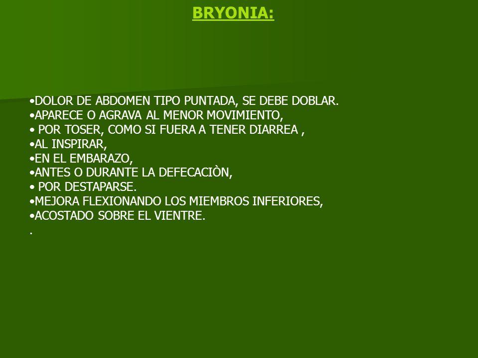 BRYONIA: DOLOR DE ABDOMEN TIPO PUNTADA, SE DEBE DOBLAR. APARECE O AGRAVA AL MENOR MOVIMIENTO, POR TOSER, COMO SI FUERA A TENER DIARREA, AL INSPIRAR, E