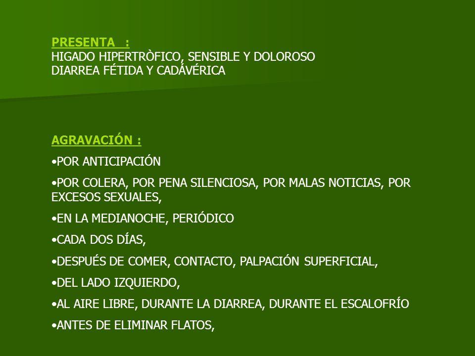 PRESENTA : HIGADO HIPERTRÒFICO, SENSIBLE Y DOLOROSO DIARREA FÉTIDA Y CADÁVÉRICA AGRAVACIÓN : POR ANTICIPACIÓN POR COLERA, POR PENA SILENCIOSA, POR MAL