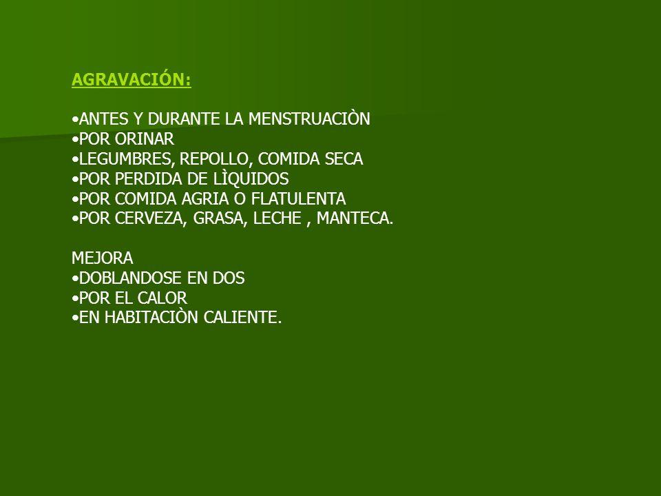 AGRAVACIÓN: ANTES Y DURANTE LA MENSTRUACIÒN POR ORINAR LEGUMBRES, REPOLLO, COMIDA SECA POR PERDIDA DE LÌQUIDOS POR COMIDA AGRIA O FLATULENTA POR CERVEZA, GRASA, LECHE, MANTECA.