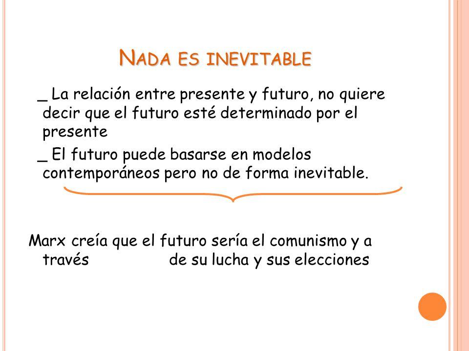 N ADA ES INEVITABLE _ La relación entre presente y futuro, no quiere decir que el futuro esté determinado por el presente _ El futuro puede basarse en modelos contemporáneos pero no de forma inevitable.