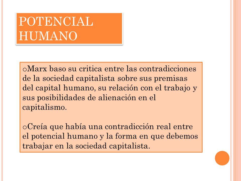 POTENCIAL HUMANO o Marx baso su critica entre las contradicciones de la sociedad capitalista sobre sus premisas del capital humano, su relación con el trabajo y sus posibilidades de alienación en el capitalismo.