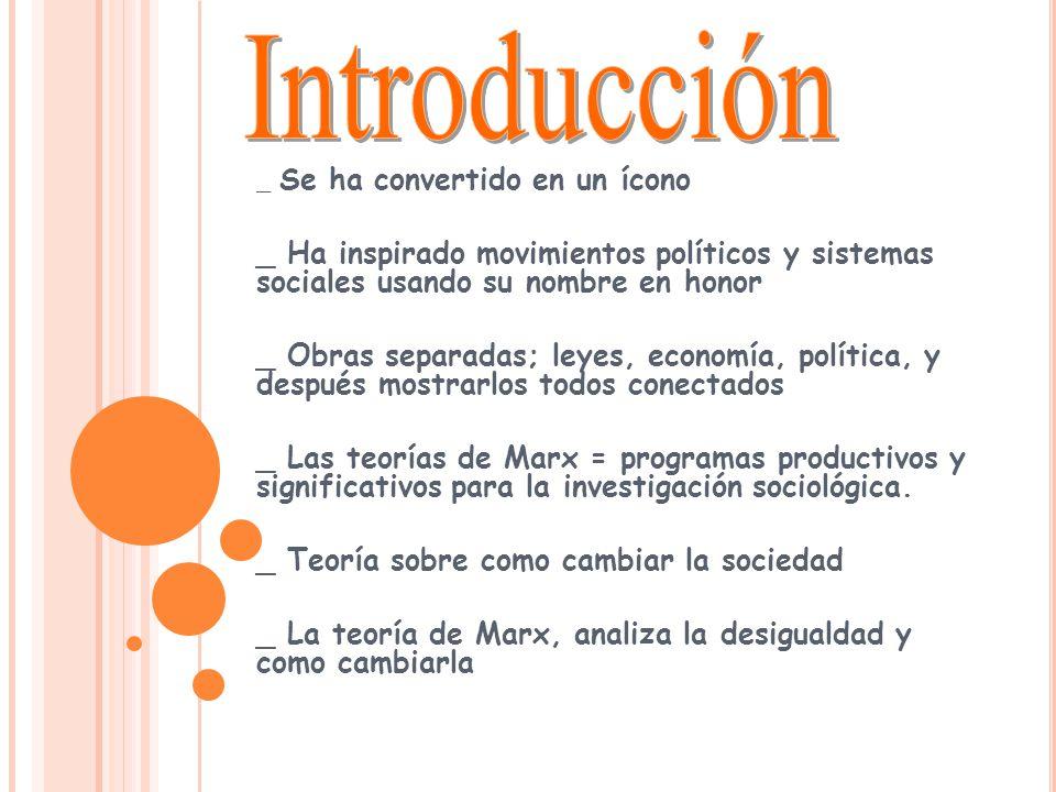 _ Se ha convertido en un ícono _ Ha inspirado movimientos políticos y sistemas sociales usando su nombre en honor _ Obras separadas; leyes, economía, política, y después mostrarlos todos conectados _ Las teorías de Marx = programas productivos y significativos para la investigación sociológica.