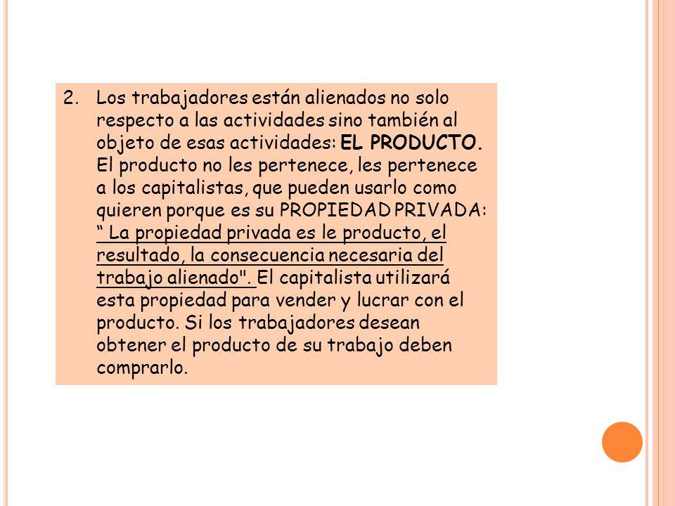 2.Los trabajadores están alienados no solo respecto a las actividades sino también al objeto de esas actividades: EL PRODUCTO.