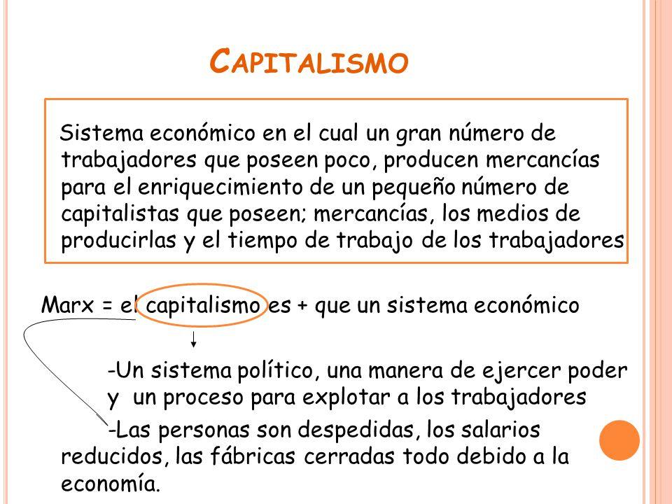 C APITALISMO Sistema económico en el cual un gran número de trabajadores que poseen poco, producen mercancías para el enriquecimiento de un pequeño número de capitalistas que poseen; mercancías, los medios de producirlas y el tiempo de trabajo de los trabajadores Marx = el capitalismo es + que un sistema económico -Un sistema político, una manera de ejercer poder y un proceso para explotar a los trabajadores -Las personas son despedidas, los salarios reducidos, las fábricas cerradas todo debido a la economía.