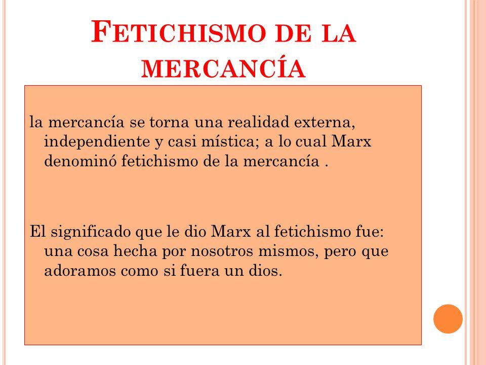 F ETICHISMO DE LA MERCANCÍA la mercancía se torna una realidad externa, independiente y casi mística; a lo cual Marx denominó fetichismo de la mercancía.