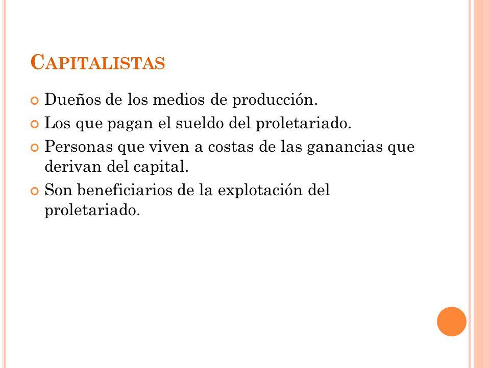 C APITALISTAS Dueños de los medios de producción.Los que pagan el sueldo del proletariado.